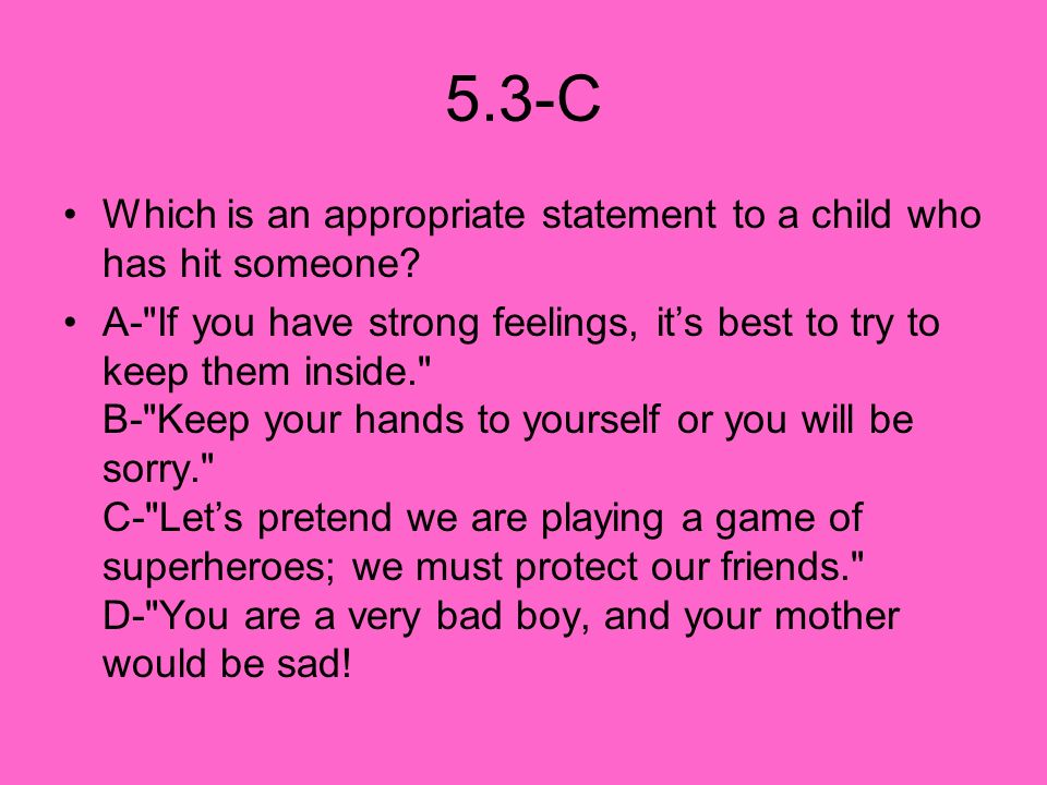 5.3-C Which is an appropriate statement to a child who has hit someone