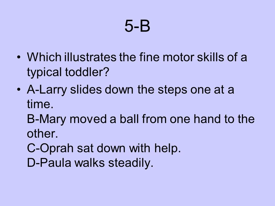 5-B Which illustrates the fine motor skills of a typical toddler