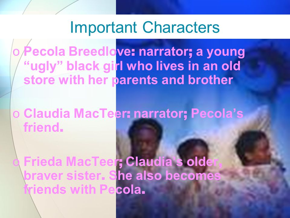 Important Characters Pecola Breedlove: narrator; a young ugly black girl who lives in an old store with her parents and brother.