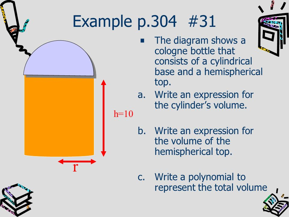 Example p.304 #31 The diagram shows a cologne bottle that consists of a cylindrical base and a hemispherical top.