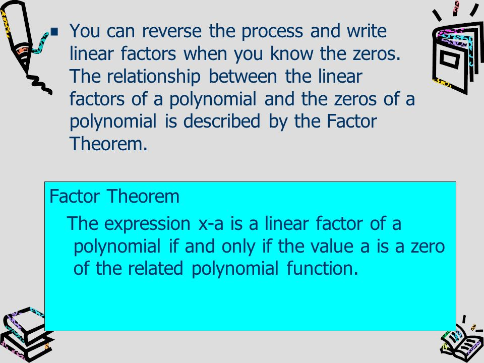 You can reverse the process and write linear factors when you know the zeros. The relationship between the linear factors of a polynomial and the zeros of a polynomial is described by the Factor Theorem.