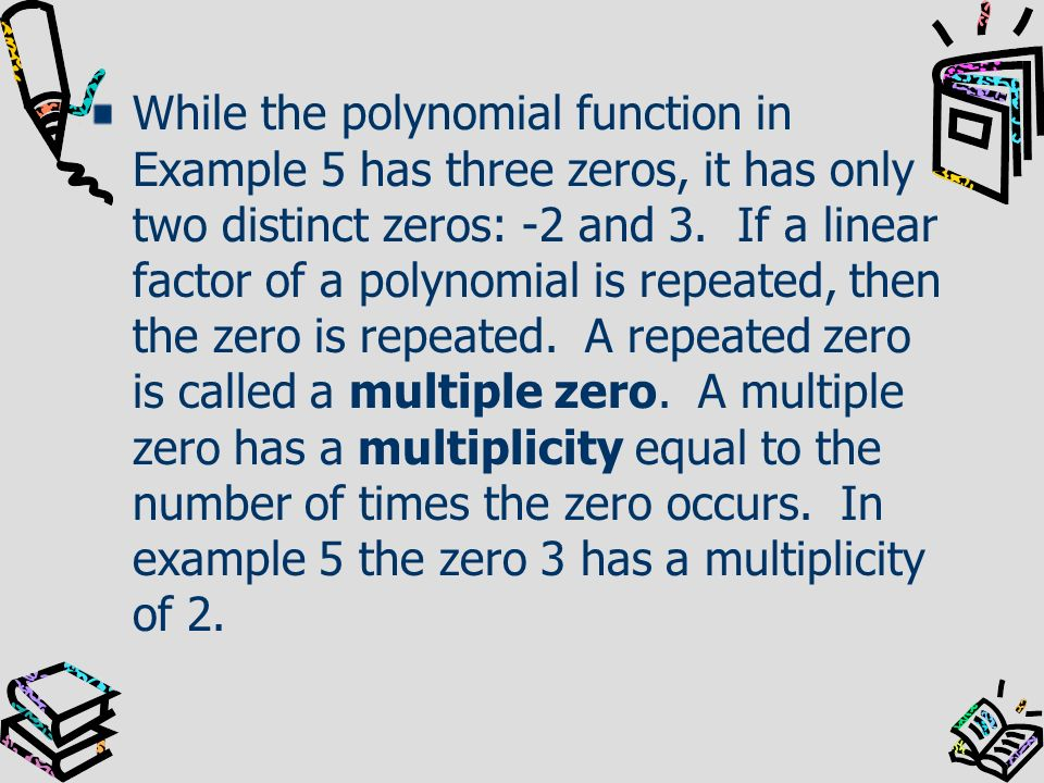 While the polynomial function in Example 5 has three zeros, it has only two distinct zeros: -2 and 3.
