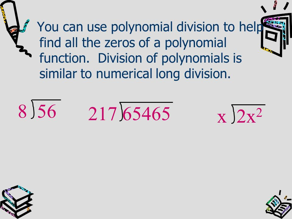 You can use polynomial division to help find all the zeros of a polynomial function. Division of polynomials is similar to numerical long division.