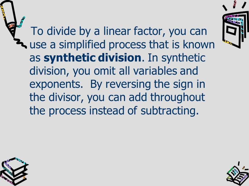 To divide by a linear factor, you can use a simplified process that is known as synthetic division.