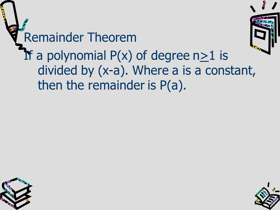 Remainder Theorem If a polynomial P(x) of degree n>1 is divided by (x-a).