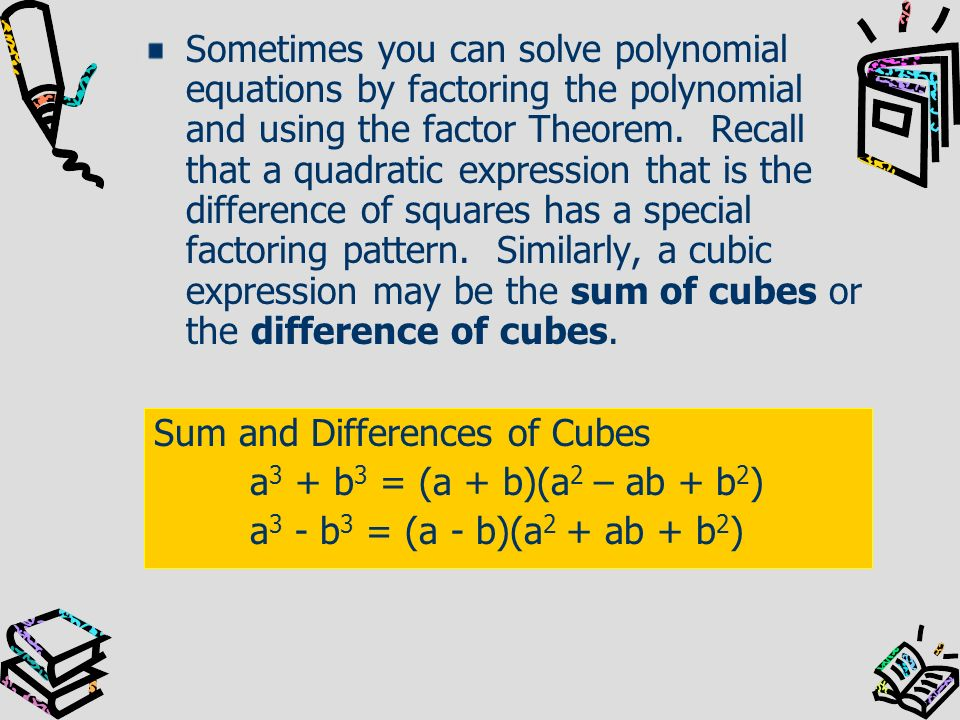 Sometimes you can solve polynomial equations by factoring the polynomial and using the factor Theorem. Recall that a quadratic expression that is the difference of squares has a special factoring pattern. Similarly, a cubic expression may be the sum of cubes or the difference of cubes.
