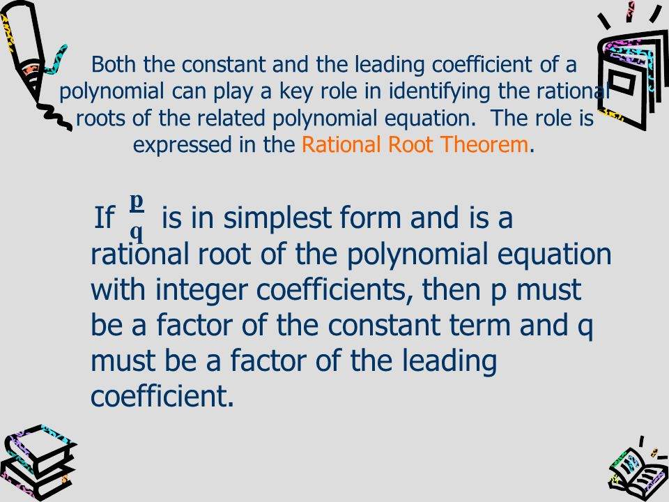 Both the constant and the leading coefficient of a polynomial can play a key role in identifying the rational roots of the related polynomial equation. The role is expressed in the Rational Root Theorem.