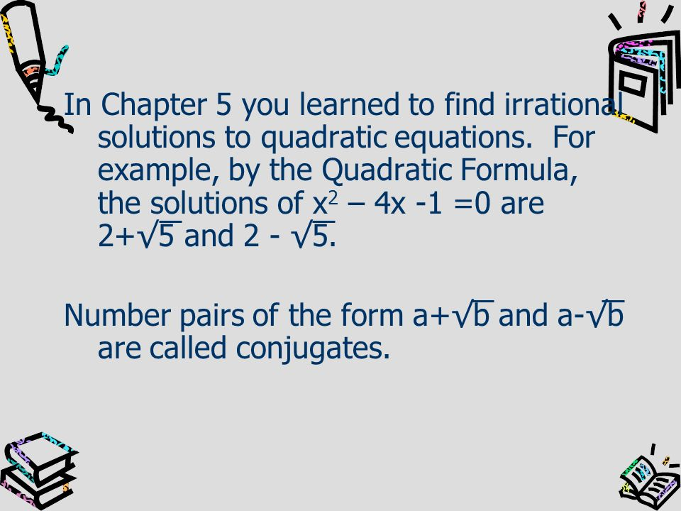 In Chapter 5 you learned to find irrational solutions to quadratic equations. For example, by the Quadratic Formula, the solutions of x2 – 4x -1 =0 are 2+√5 and 2 - √5.