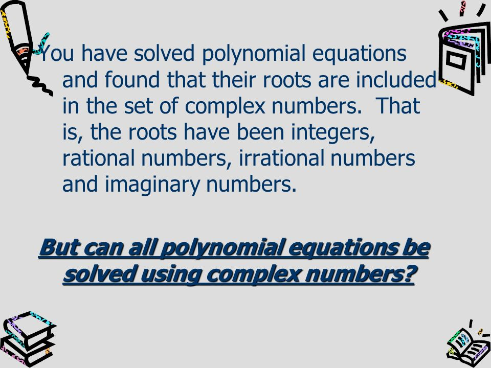 You have solved polynomial equations and found that their roots are included in the set of complex numbers. That is, the roots have been integers, rational numbers, irrational numbers and imaginary numbers.