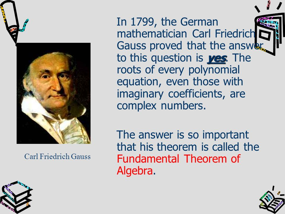 In 1799, the German mathematician Carl Friedrich Gauss proved that the answer to this question is yes. The roots of every polynomial equation, even those with imaginary coefficients, are complex numbers.