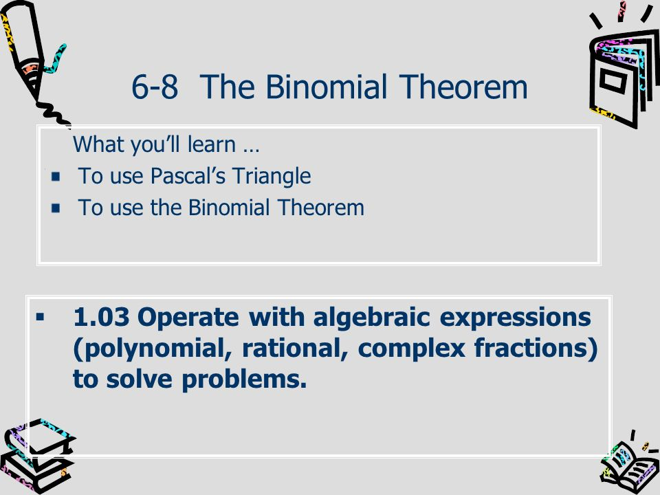 6-8 The Binomial Theorem What you'll learn … To use Pascal's Triangle. To use the Binomial Theorem.