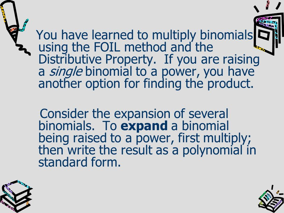 You have learned to multiply binomials using the FOIL method and the Distributive Property. If you are raising a single binomial to a power, you have another option for finding the product.