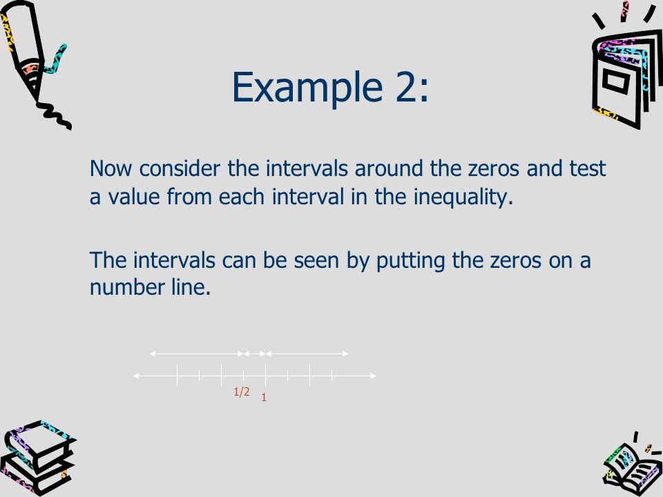 Example 2: Now consider the intervals around the zeros and test a value from each interval in the inequality.