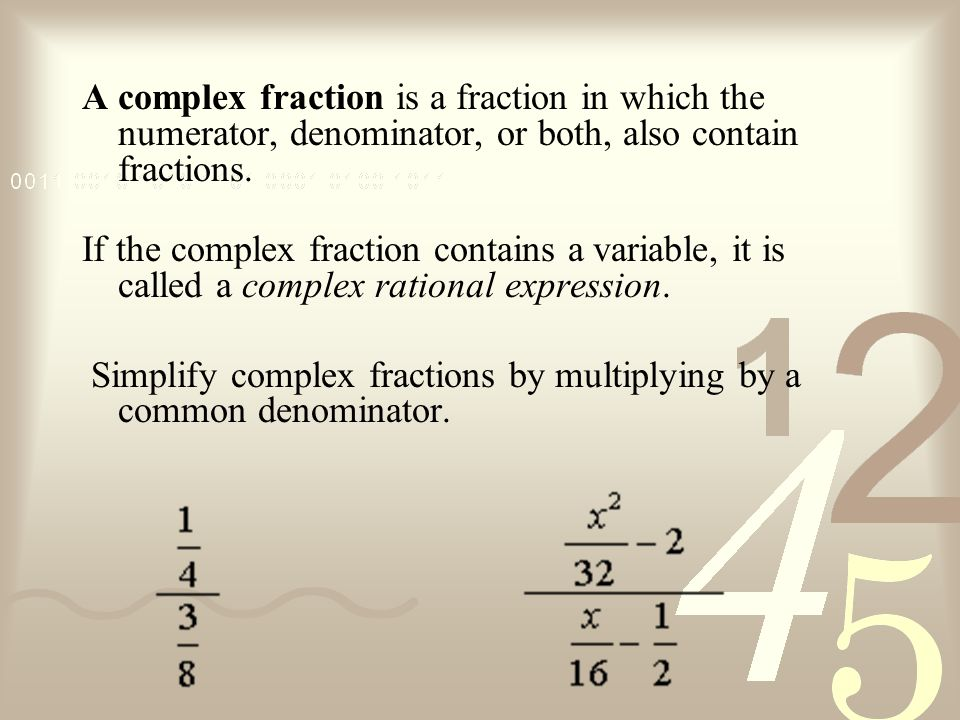 A complex fraction is a fraction in which the numerator, denominator, or both, also contain fractions.
