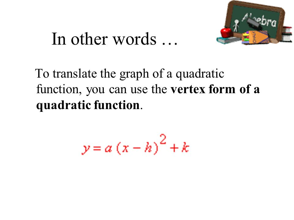 In other words …To translate the graph of a quadratic function, you can use the vertex form of a quadratic function.