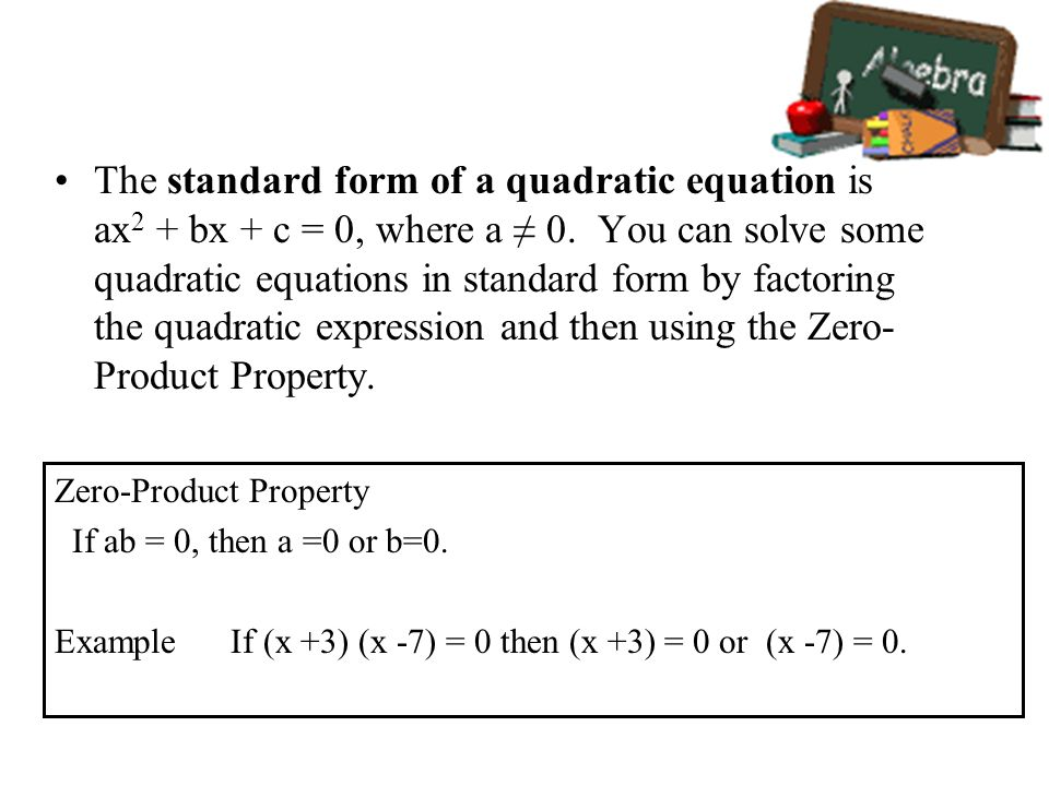 The standard form of a quadratic equation is ax2 + bx + c = 0, where a ≠ 0. You can solve some quadratic equations in standard form by factoring the quadratic expression and then using the Zero-Product Property.