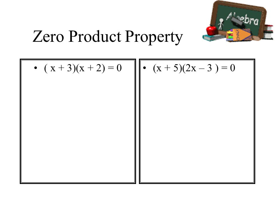 Zero Product Property ( x + 3)(x + 2) = 0 (x + 5)(2x – 3 ) = 0