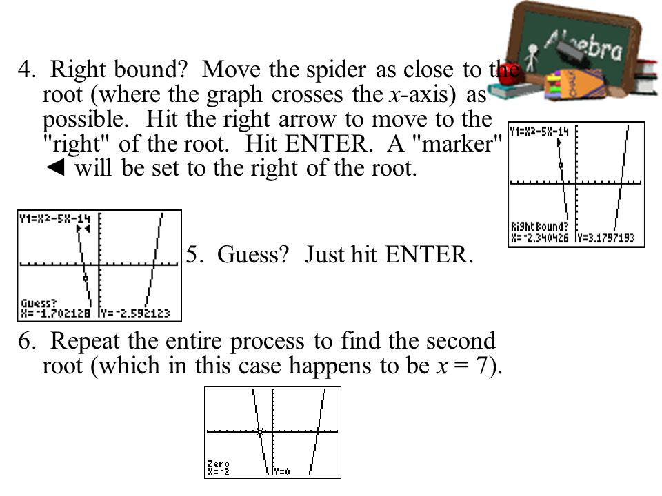 4. Right bound Move the spider as close to the root (where the graph crosses the x-axis) as possible. Hit the right arrow to move to the right of the root. Hit ENTER. A marker ◄ will be set to the right of the root.