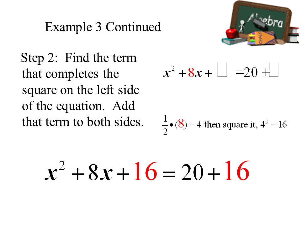 Example 3 Continued Step 2: Find the term that completes the square on the left side of the equation.