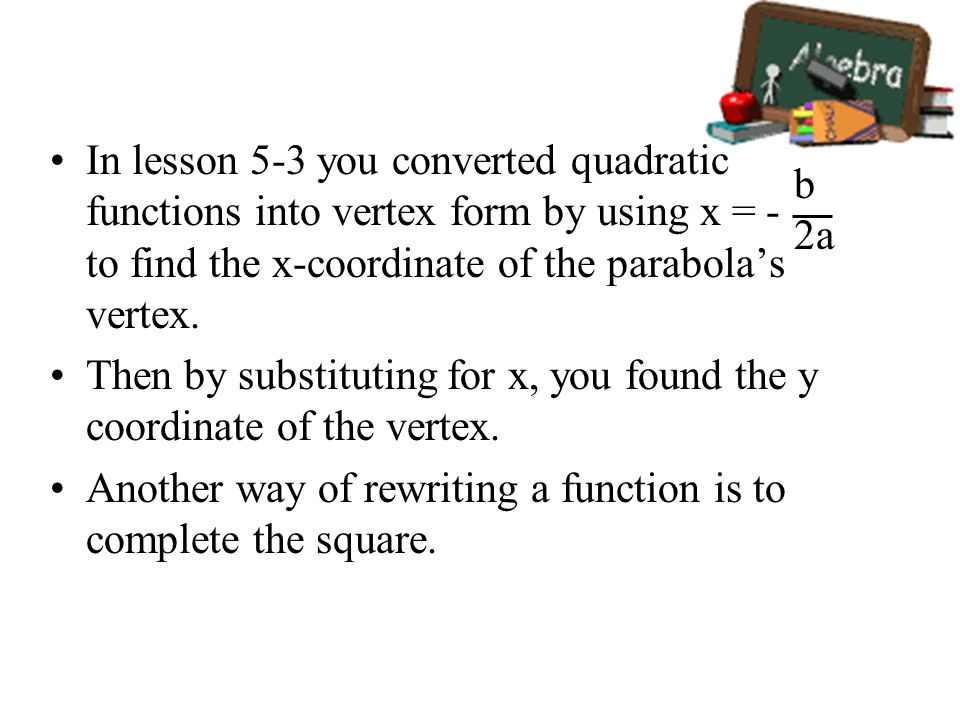 In lesson 5-3 you converted quadratic functions into vertex form by using x = - to find the x-coordinate of the parabola's vertex.