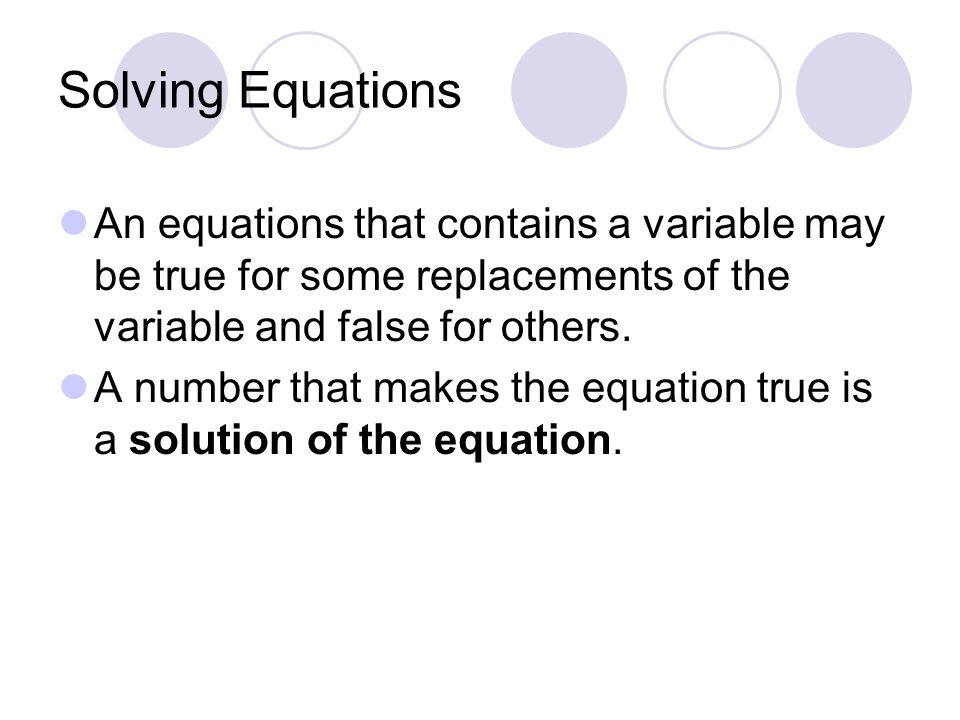 Solving Equations An equations that contains a variable may be true for some replacements of the variable and false for others.
