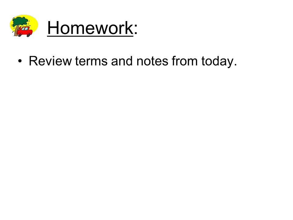 Homework: Review terms and notes from today.