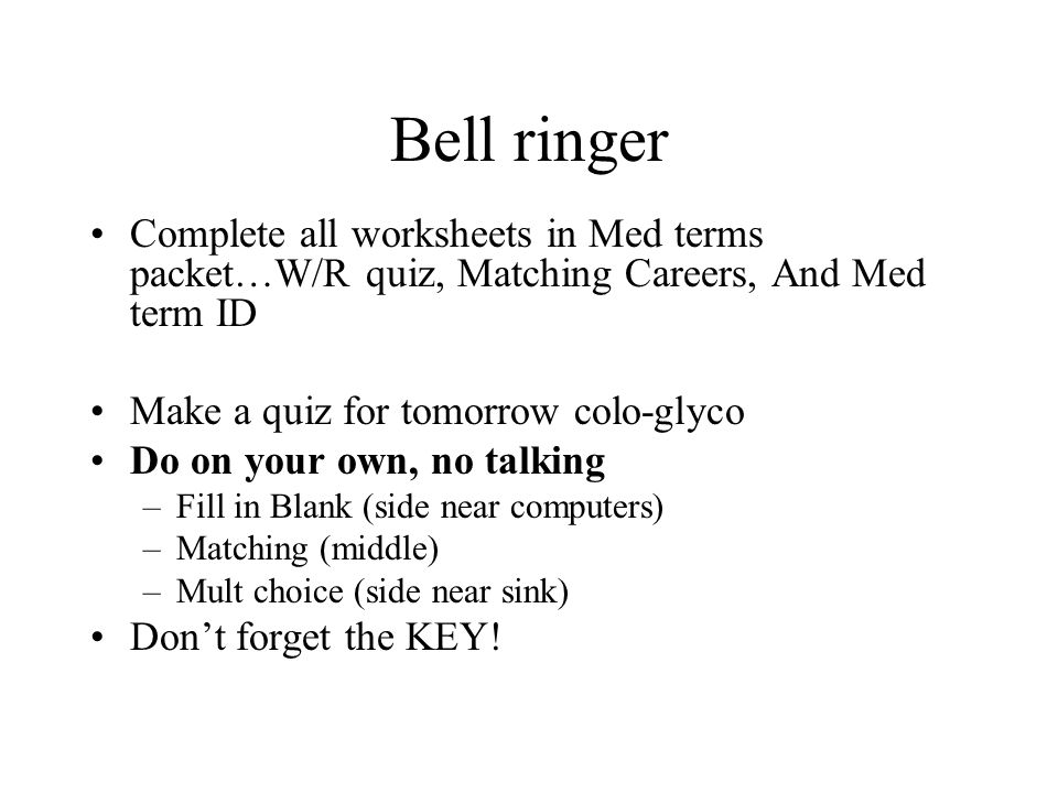 Bell ringer Complete all worksheets in Med terms packet…W/R quiz, Matching Careers, And Med term ID.