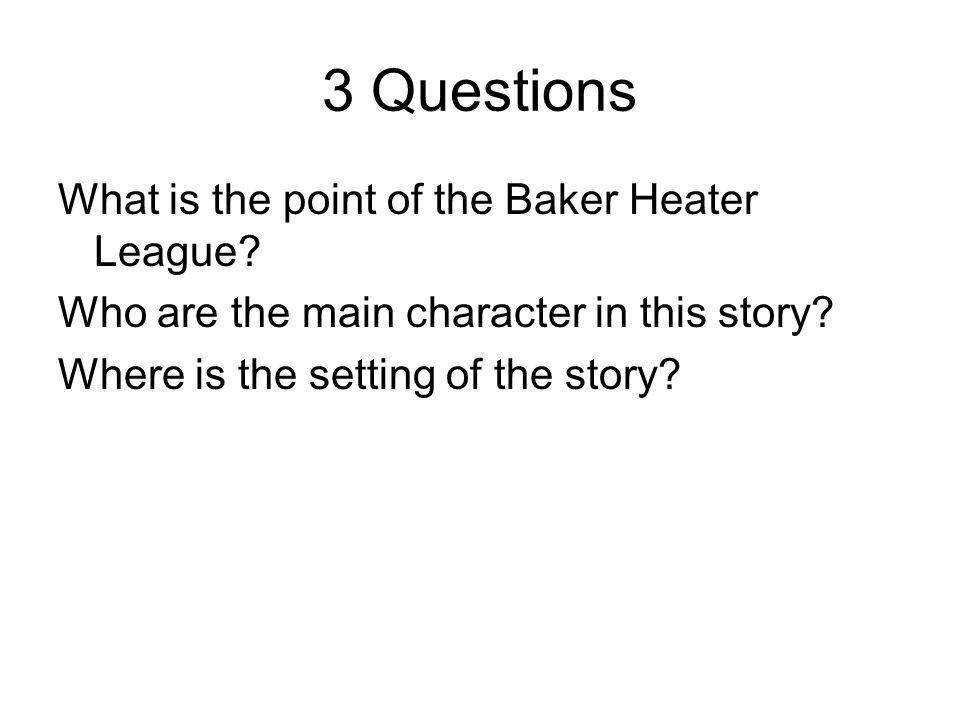 3 Questions What is the point of the Baker Heater League