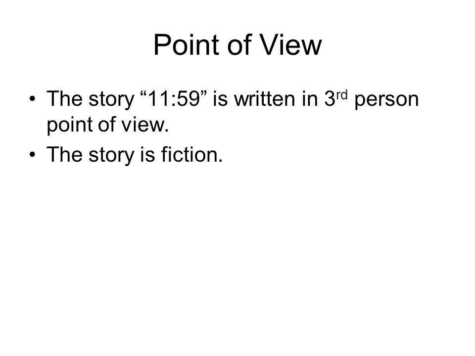 Point of View The story 11:59 is written in 3rd person point of view. The story is fiction.