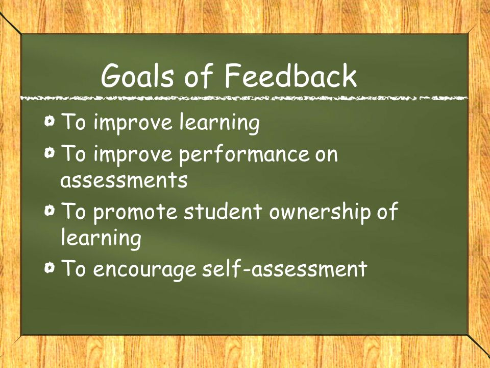 Goals of Feedback To improve learning