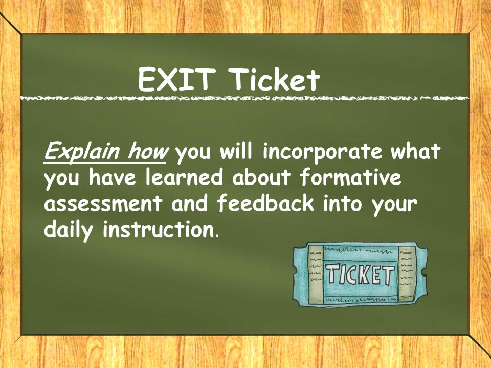 EXIT Ticket Explain how you will incorporate what you have learned about formative assessment and feedback into your daily instruction.