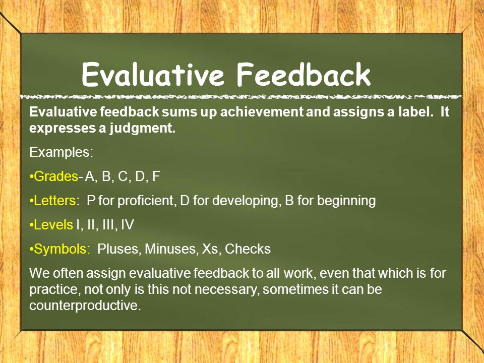 Evaluative Feedback Evaluative feedback sums up achievement and assigns a label. It expresses a judgment.