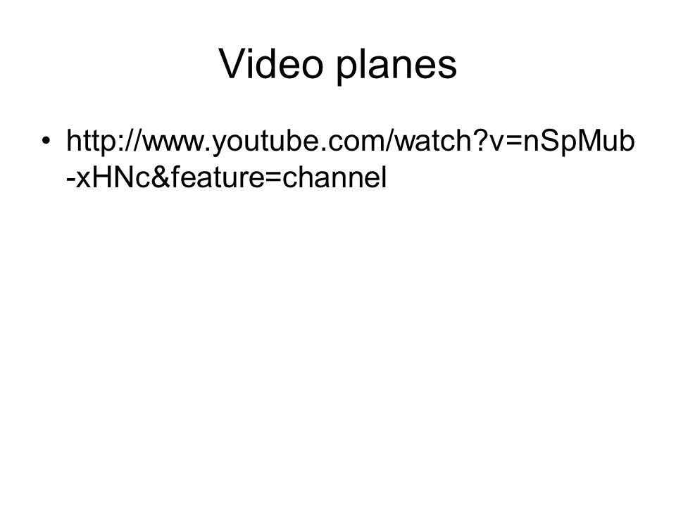 Video planes http://www.youtube.com/watch v=nSpMub-xHNc&feature=channel