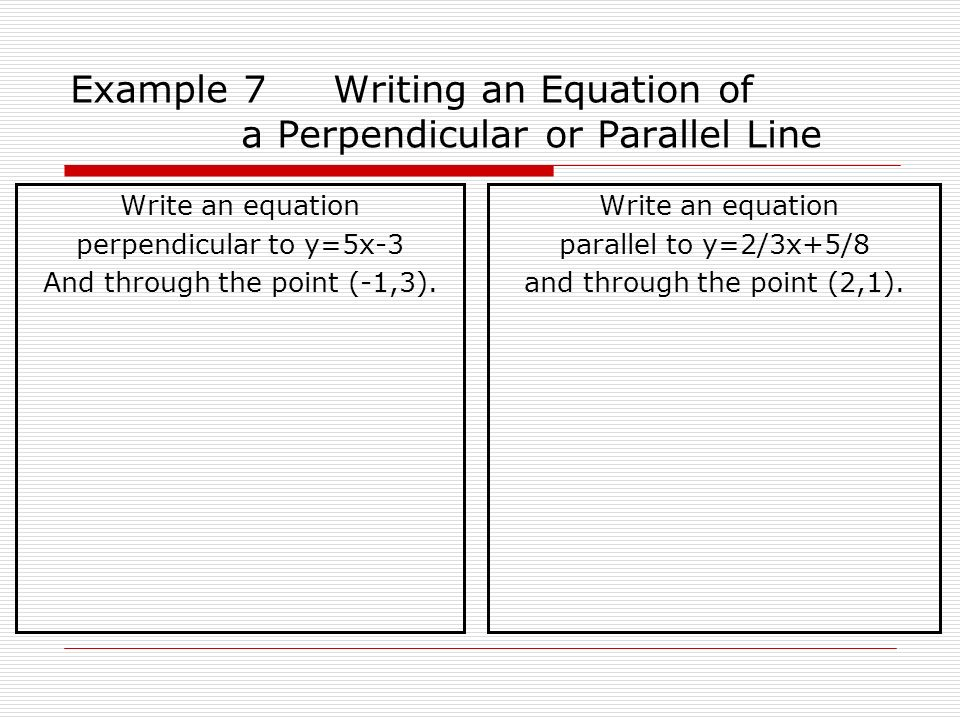 Example 7 Writing an Equation of a Perpendicular or Parallel Line