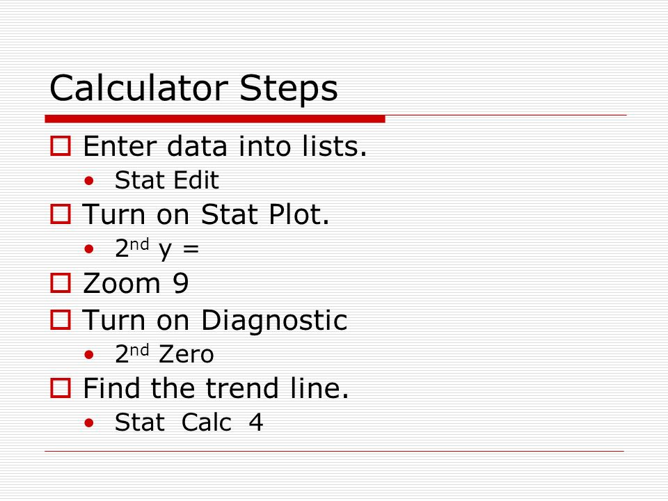 Calculator Steps Enter data into lists. Turn on Stat Plot. Zoom 9