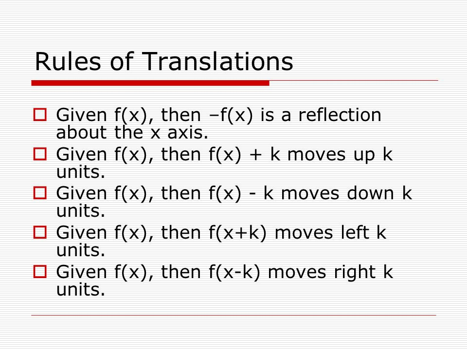 Rules of Translations Given f(x), then –f(x) is a reflection about the x axis. Given f(x), then f(x) + k moves up k units.