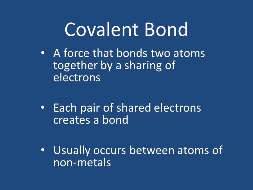Covalent Bond A force that bonds two atoms together by a sharing of electrons. Each pair of shared electrons creates a bond.