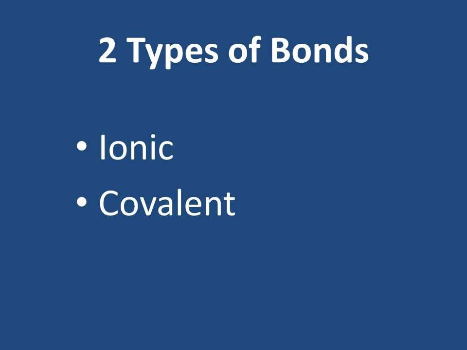 2 Types of Bonds Ionic Covalent