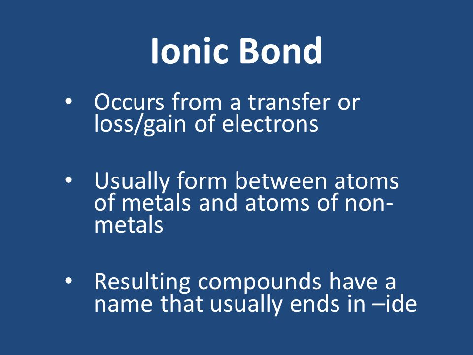 Ionic Bond Occurs from a transfer or loss/gain of electrons