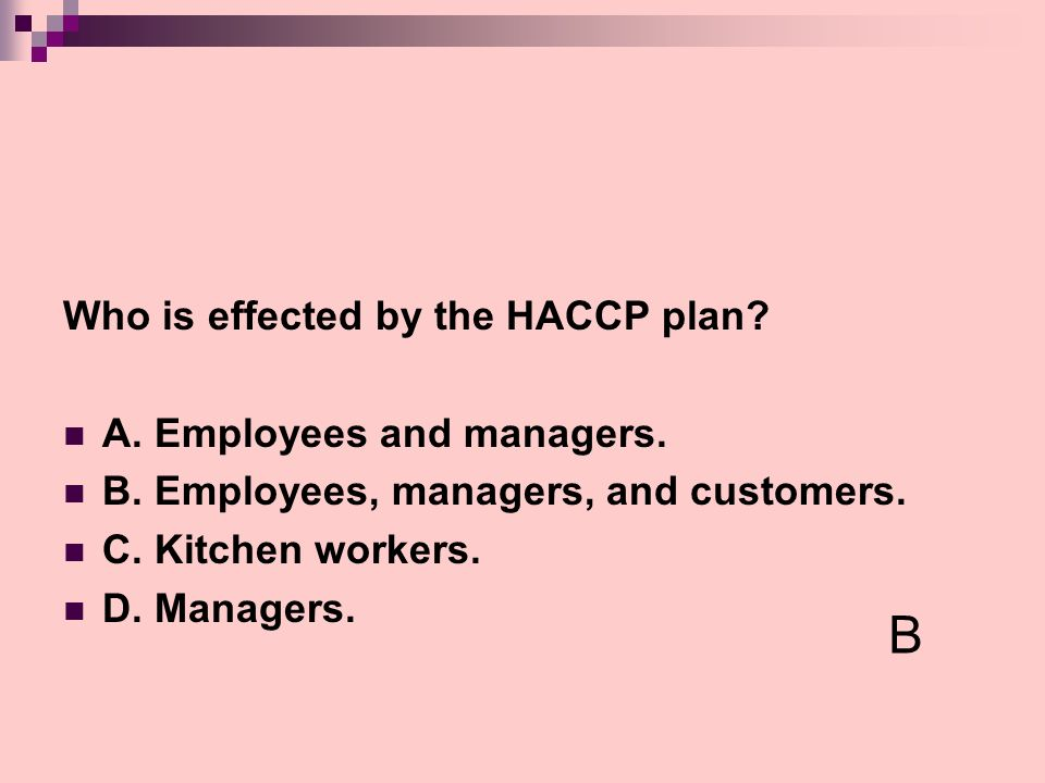 B Who is effected by the HACCP plan A. Employees and managers.