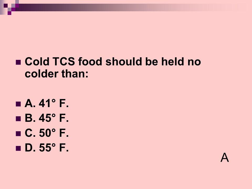 A Cold TCS food should be held no colder than: A. 41° F. B. 45° F.