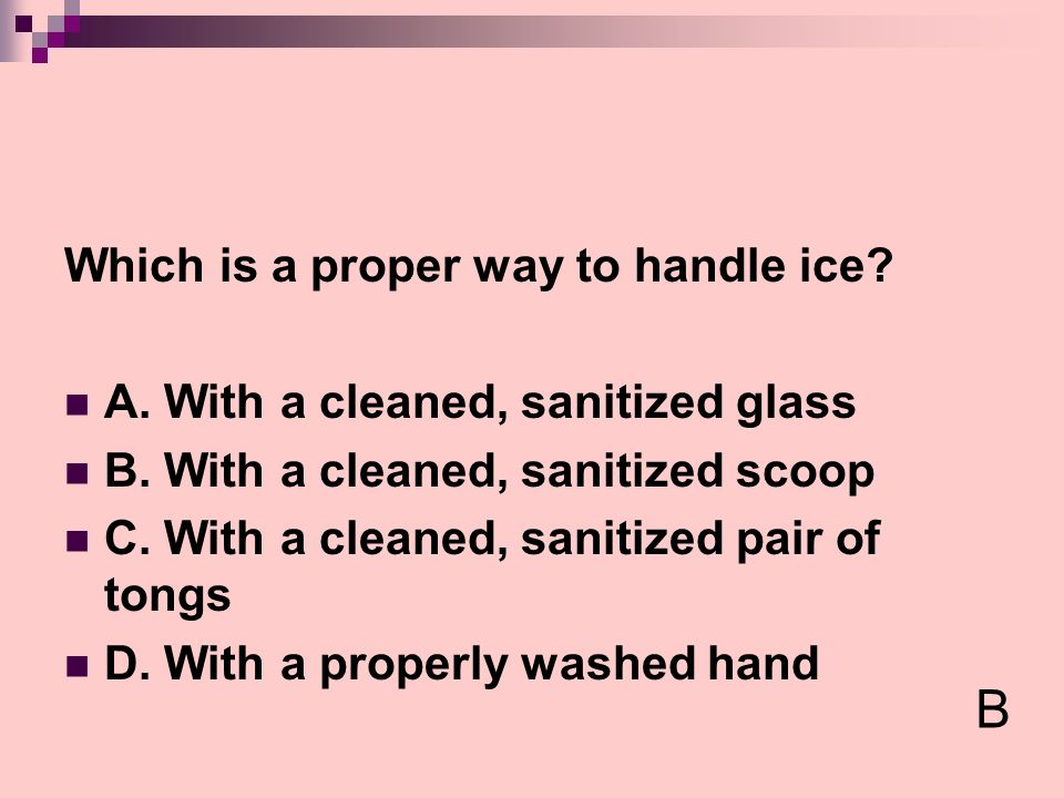 B Which is a proper way to handle ice