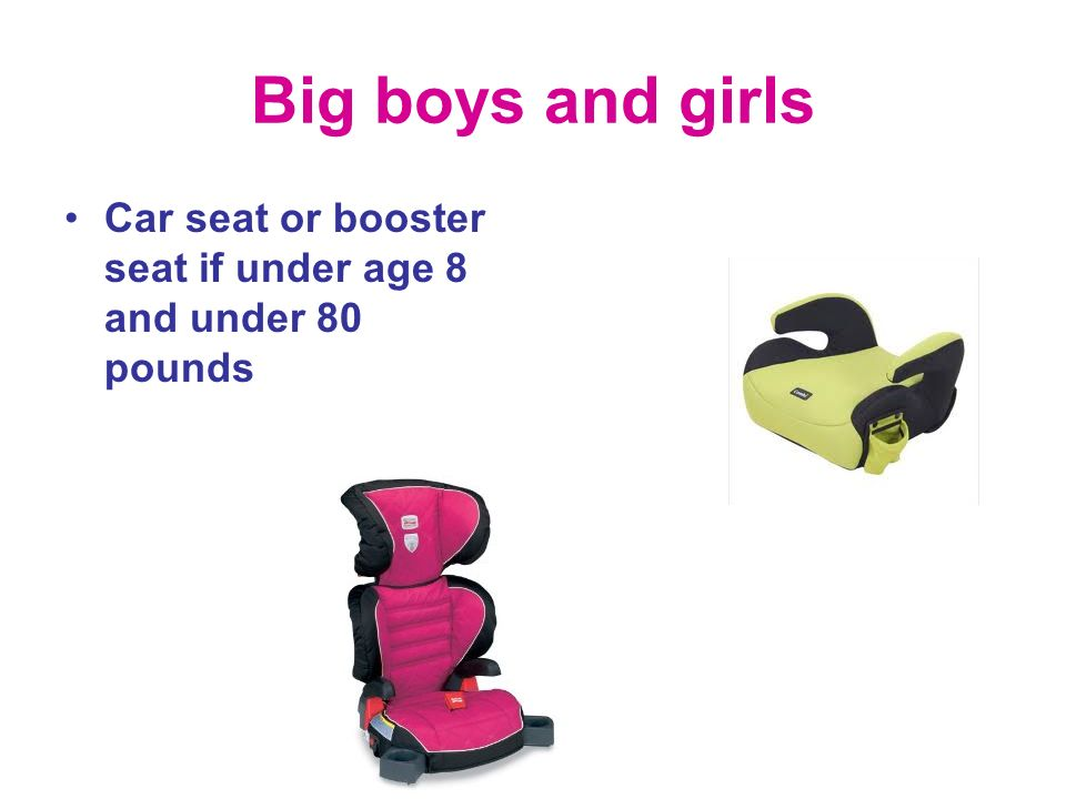 Big boys and girls Car seat or booster seat if under age 8 and under 80 pounds