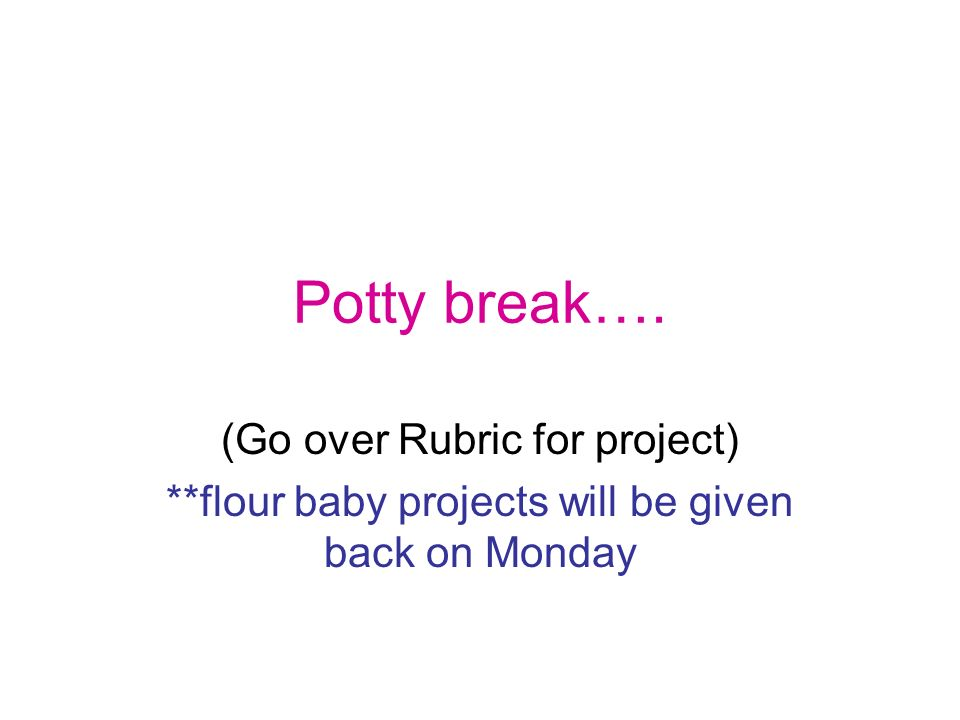 Potty break…. (Go over Rubric for project)