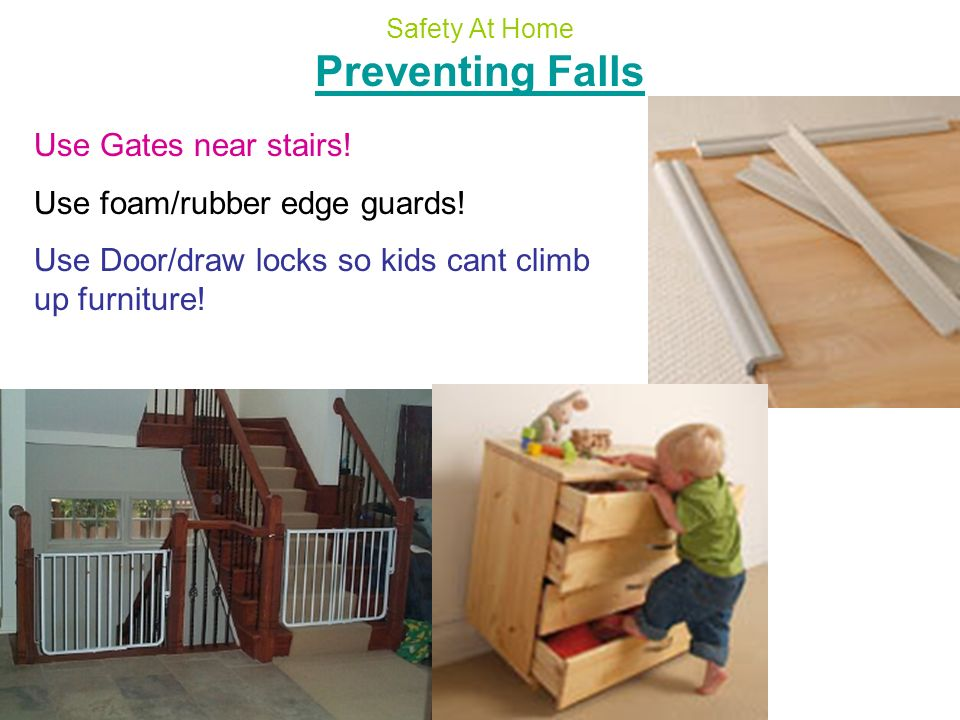 Preventing Falls Use Gates near stairs! Use foam/rubber edge guards!