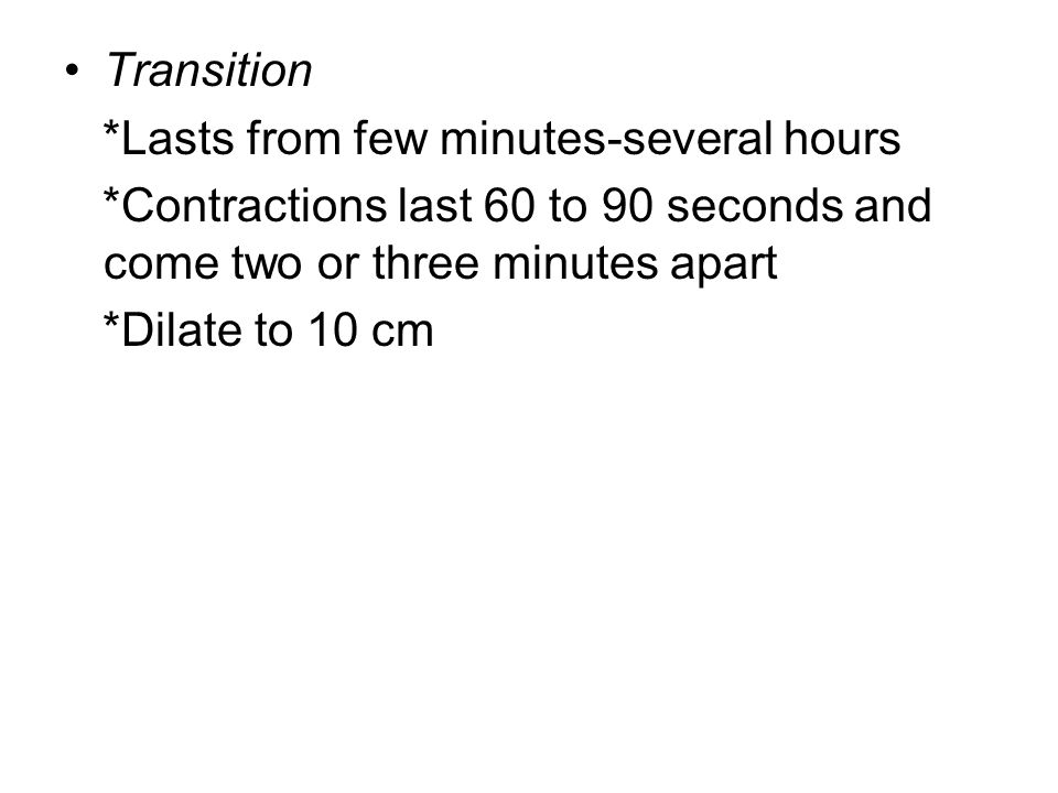 Transition *Lasts from few minutes-several hours. *Contractions last 60 to 90 seconds and come two or three minutes apart.