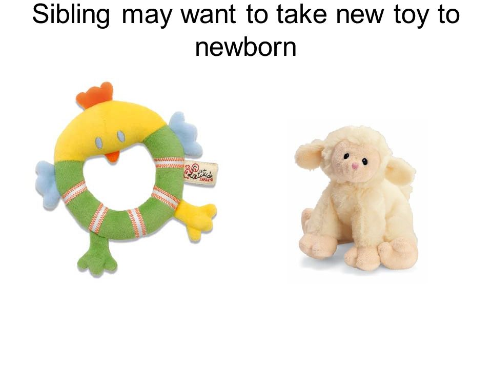 Sibling may want to take new toy to newborn