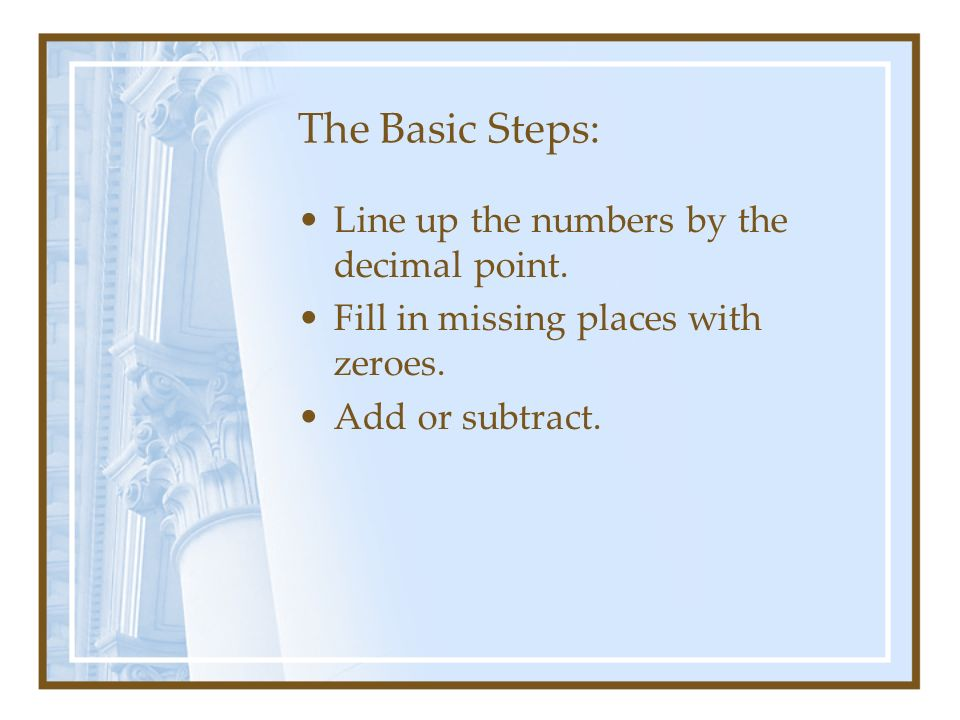 The Basic Steps: Line up the numbers by the decimal point.