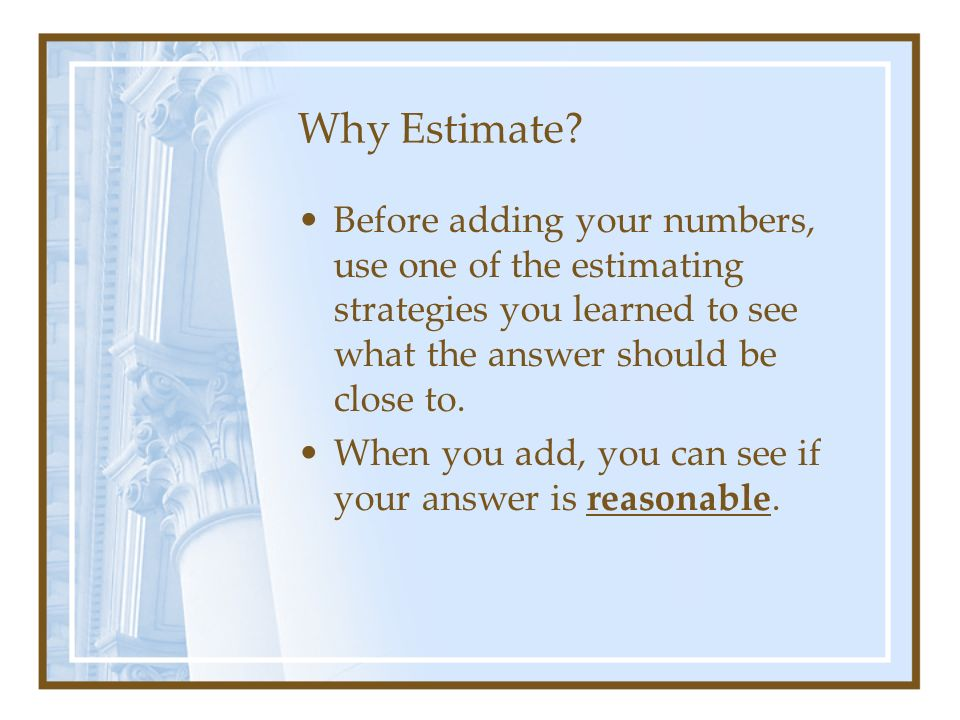 Why Estimate Before adding your numbers, use one of the estimating strategies you learned to see what the answer should be close to.