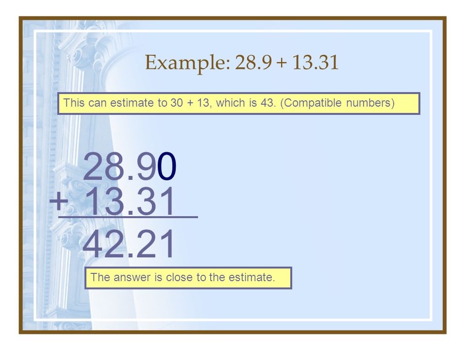 Example: 28.9 + 13.31 This can estimate to 30 + 13, which is 43. (Compatible numbers) 28.9. + 13.31.